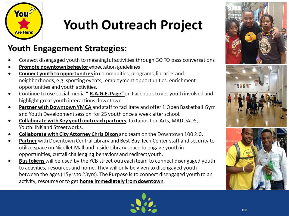 YCB Youth Outreach Project  Connect disengaged youth to meaningful activities through GO TO pass conversations  Promote downtown behavior expectation guidelines  Connect youth to opportunities in communities, programs, libraries and neighborhoods, e.g.
