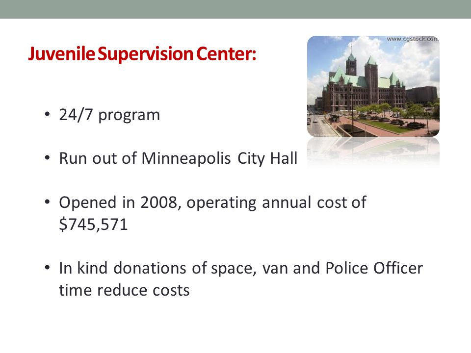 Juvenile Supervision Center: 24/7 program Run out of Minneapolis City Hall Opened in 2008, operating annual cost of $745,571 In kind donations of space, van and Police Officer time reduce costs