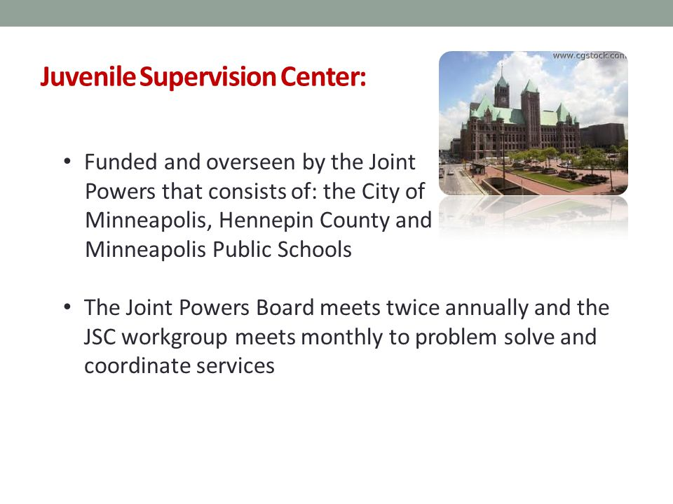 Juvenile Supervision Center: Funded and overseen by the Joint Powers that consists of: the City of Minneapolis, Hennepin County and Minneapolis Public Schools The Joint Powers Board meets twice annually and the JSC workgroup meets monthly to problem solve and coordinate services