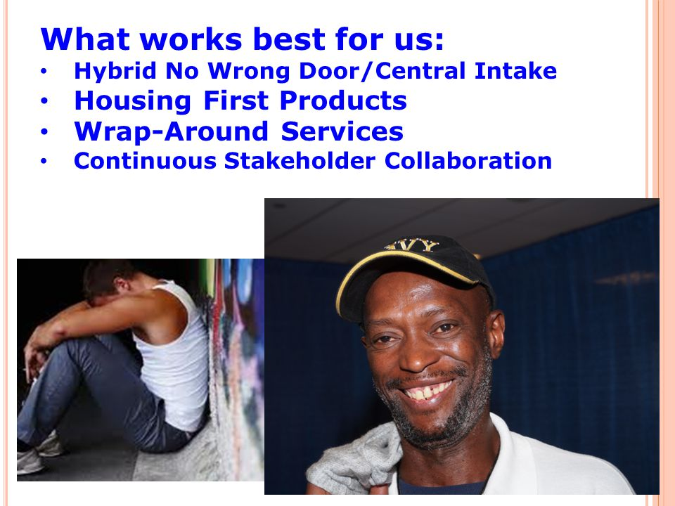 What works best for us: Hybrid No Wrong Door/Central Intake Housing First Products Wrap-Around Services Continuous Stakeholder Collaboration