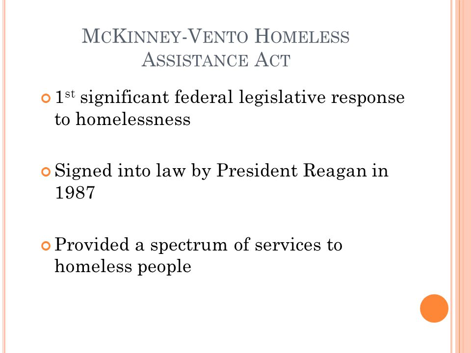 1 st significant federal legislative response to homelessness Signed into law by President Reagan in 1987 Provided a spectrum of services to homeless people M C K INNEY -V ENTO H OMELESS A SSISTANCE A CT