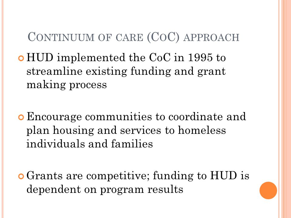 HUD implemented the CoC in 1995 to streamline existing funding and grant making process Encourage communities to coordinate and plan housing and servi