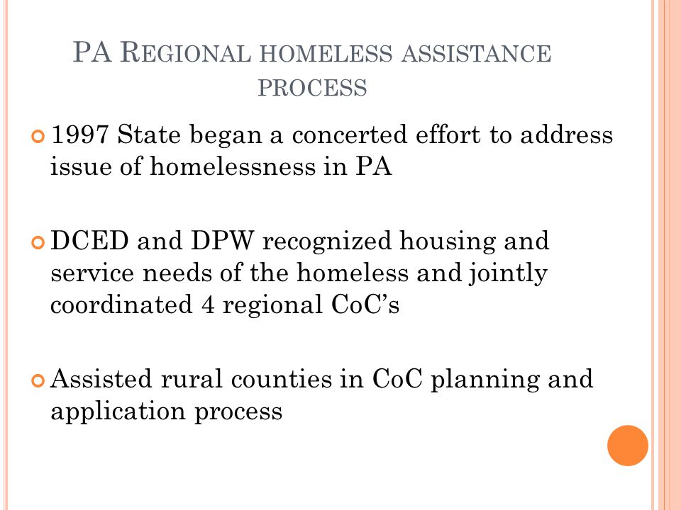 1997 State began a concerted effort to address issue of homelessness in PA DCED and DPW recognized housing and service needs of the homeless and jointly coordinated 4 regional CoC's Assisted rural counties in CoC planning and application process PA R EGIONAL HOMELESS ASSISTANCE PROCESS