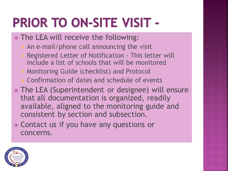  The LEA will receive the following:  An e-mail/phone call announcing the visit  Registered Letter of Notification – This letter will include a list of schools that will be monitored  Monitoring Guide (checklist) and Protocol  Confirmation of dates and schedule of events  The LEA (Superintendent or designee) will ensure that all documentation is organized, readily available, aligned to the monitoring guide and consistent by section and subsection.
