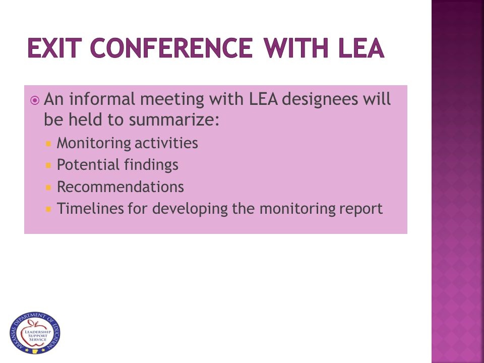  An informal meeting with LEA designees will be held to summarize:  Monitoring activities  Potential findings  Recommendations  Timelines for developing the monitoring report