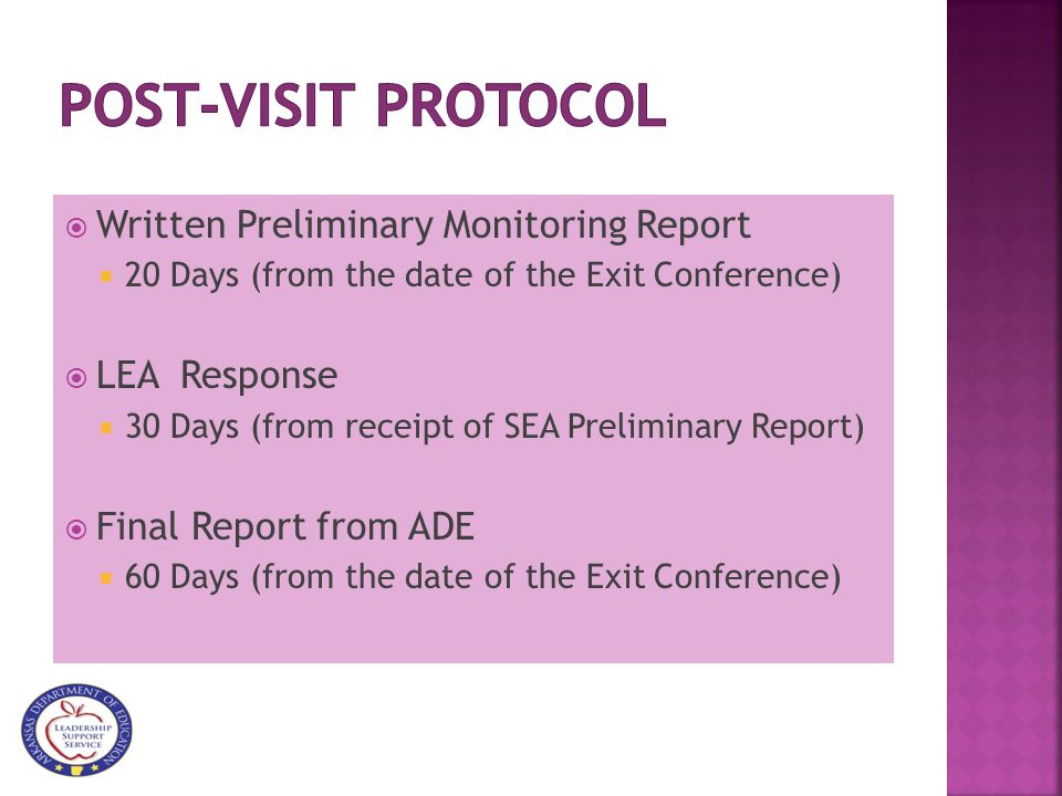  Written Preliminary Monitoring Report  20 Days (from the date of the Exit Conference)  LEA Response  30 Days (from receipt of SEA Preliminary Report)  Final Report from ADE  60 Days (from the date of the Exit Conference)