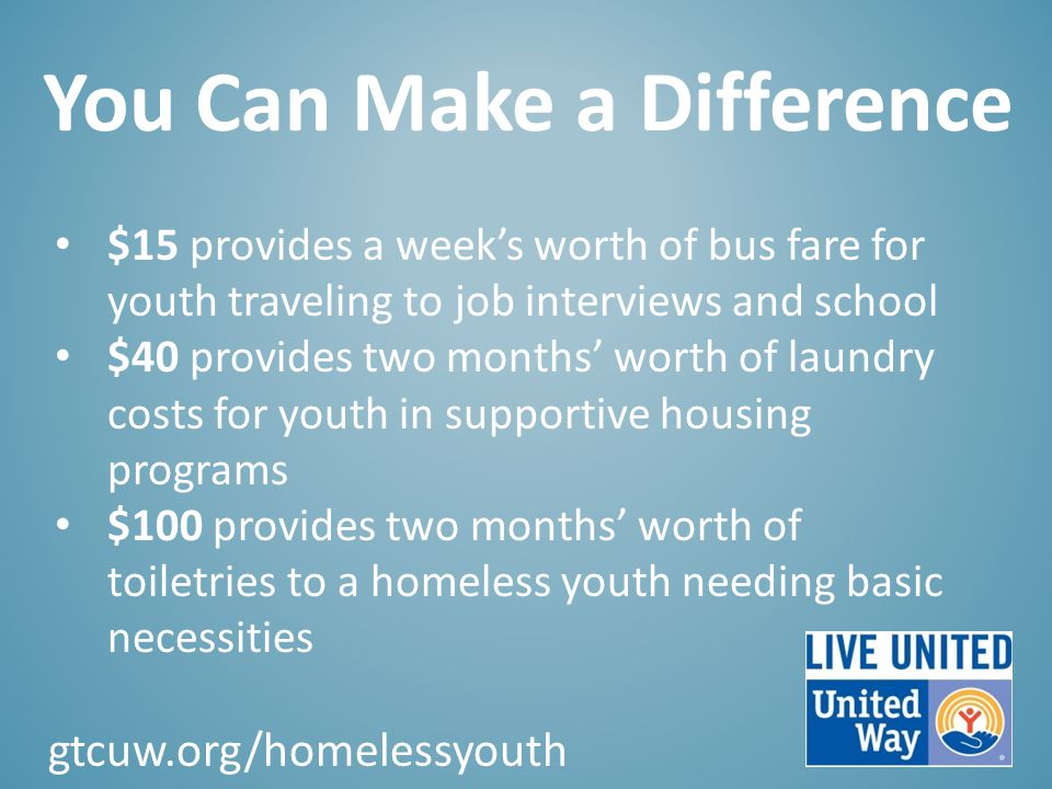 You Can Make a Difference $15 provides a week's worth of bus fare for youth traveling to job interviews and school $40 provides two months' worth of laundry costs for youth in supportive housing programs $100 provides two months' worth of toiletries to a homeless youth needing basic necessities gtcuw.org/homelessyouth