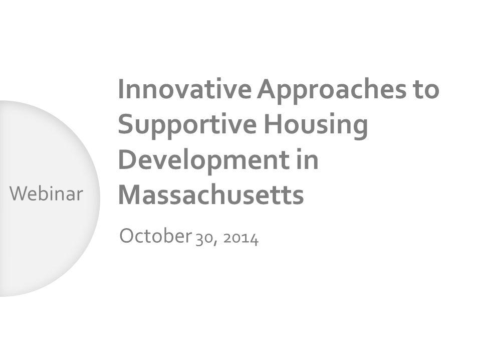Innovative Approaches to Supportive Housing Development in Massachusetts October 30, 2014 Webinar