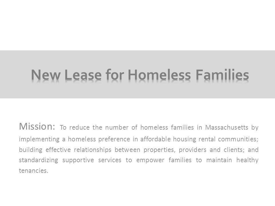 Mission: To reduce the number of homeless families in Massachusetts by implementing a homeless preference in affordable housing rental communities; building effective relationships between properties, providers and clients; and standardizing supportive services to empower families to maintain healthy tenancies.