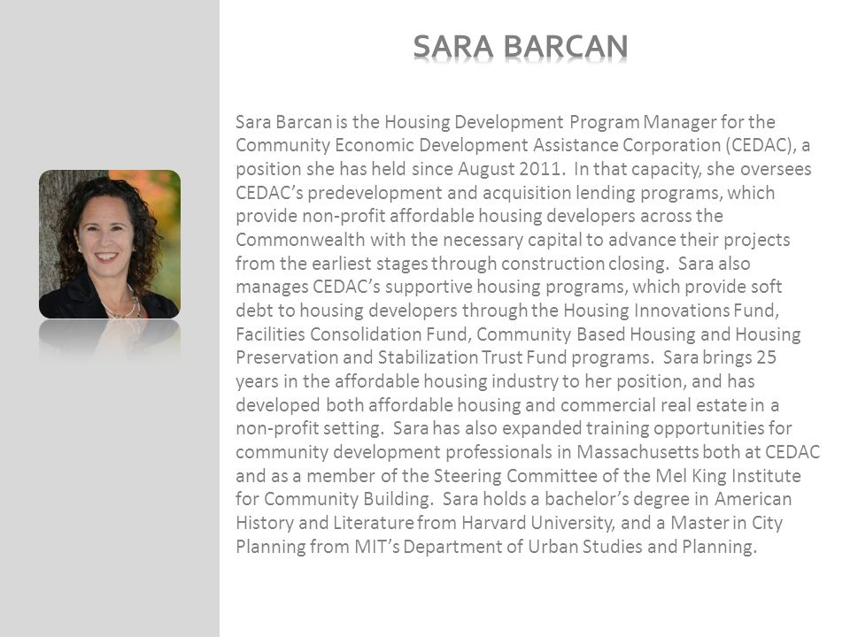 Sara Barcan is the Housing Development Program Manager for the Community Economic Development Assistance Corporation (CEDAC), a position she has held since August 2011.