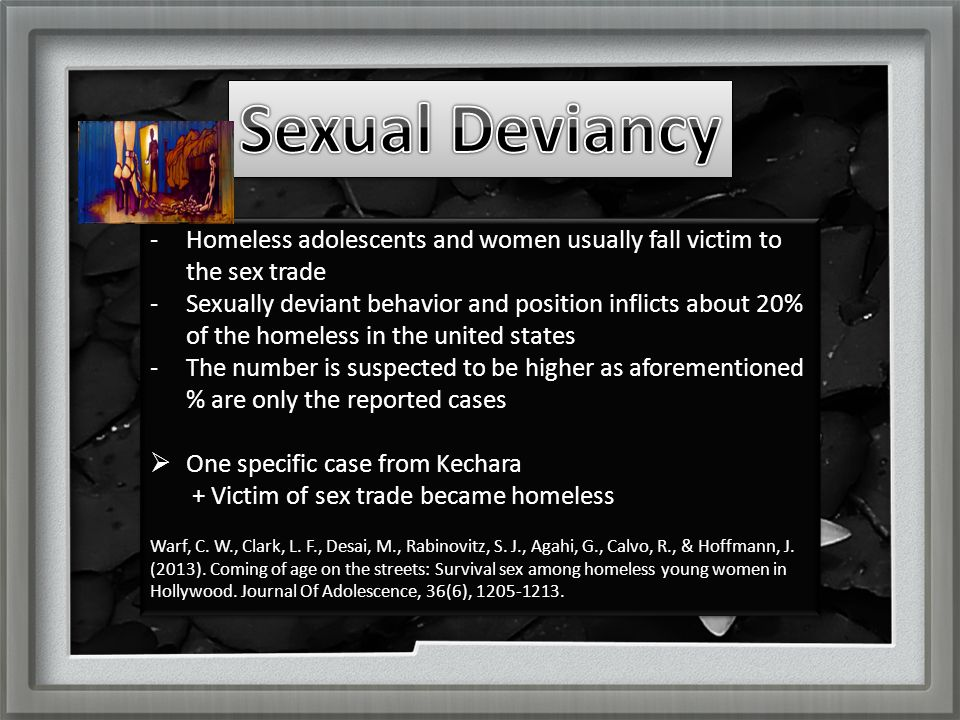 -Homeless adolescents and women usually fall victim to the sex trade -Sexually deviant behavior and position inflicts about 20% of the homeless in the united states -The number is suspected to be higher as aforementioned % are only the reported cases  One specific case from Kechara + Victim of sex trade became homeless -Homeless adolescents and women usually fall victim to the sex trade -Sexually deviant behavior and position inflicts about 20% of the homeless in the united states -The number is suspected to be higher as aforementioned % are only the reported cases  One specific case from Kechara + Victim of sex trade became homeless Warf, C.