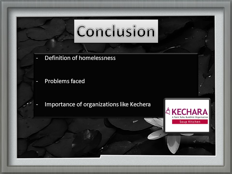-Definition of homelessness -Problems faced -Importance of organizations like Kechera -Definition of homelessness -Problems faced -Importance of organizations like Kechera