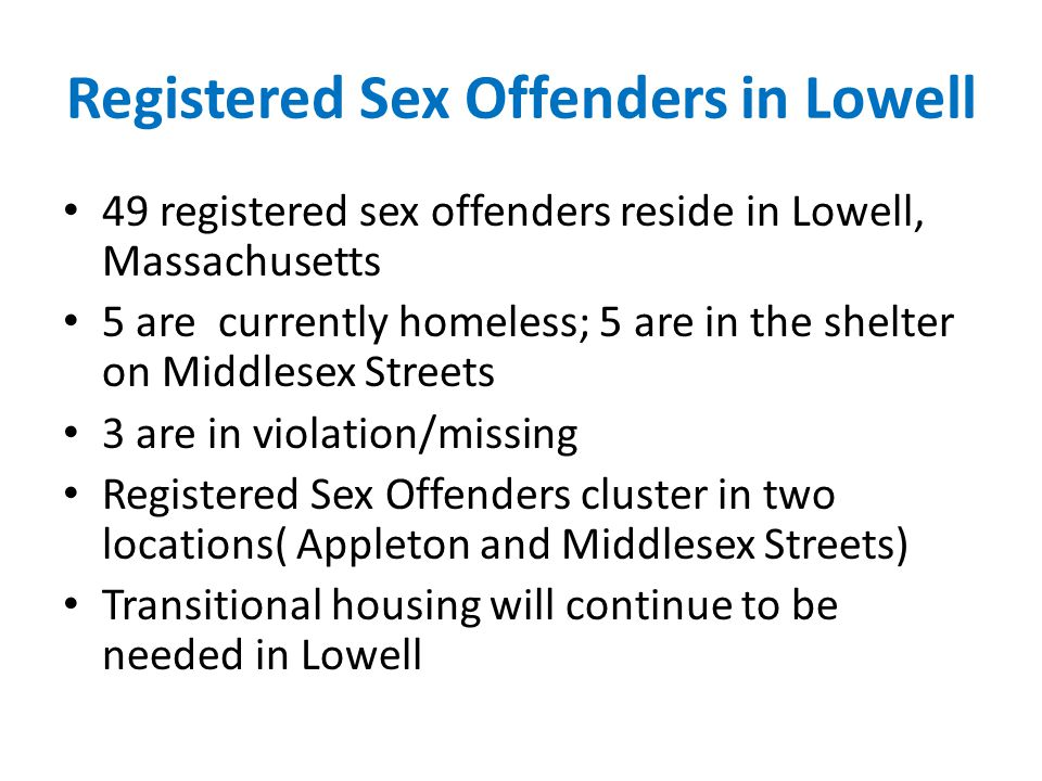 Registered Sex Offenders in Lowell 49 registered sex offenders reside in Lowell, Massachusetts 5 are currently homeless; 5 are in the shelter on Middlesex Streets 3 are in violation/missing Registered Sex Offenders cluster in two locations( Appleton and Middlesex Streets) Transitional housing will continue to be needed in Lowell