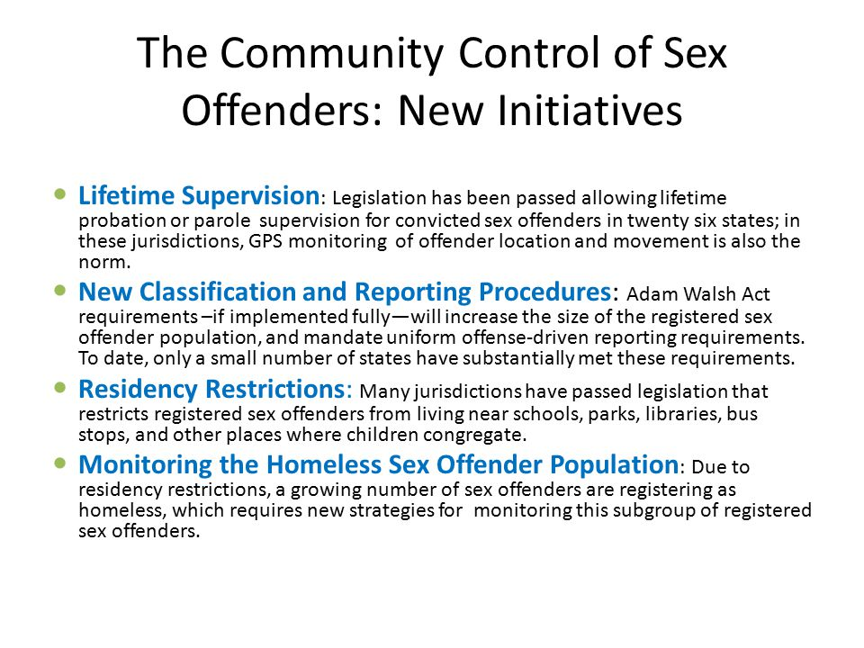 The Community Control of Sex Offenders: New Initiatives Lifetime Supervision : Legislation has been passed allowing lifetime probation or parole supervision for convicted sex offenders in twenty six states; in these jurisdictions, GPS monitoring of offender location and movement is also the norm.
