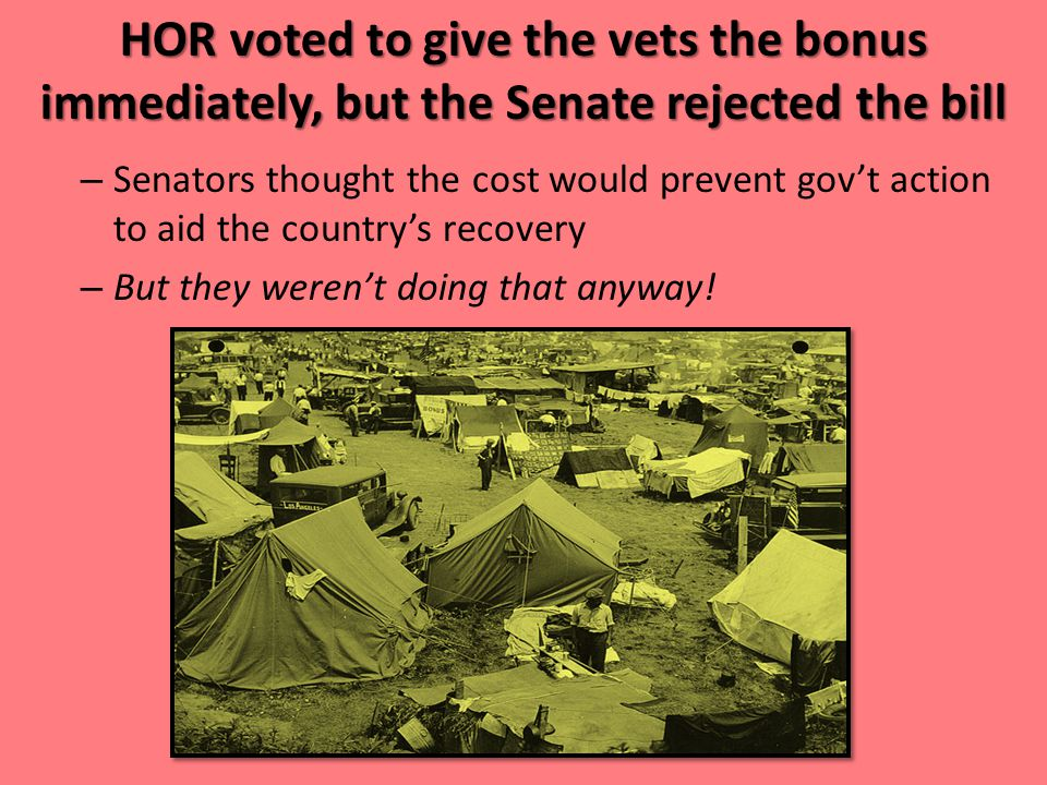 HOR voted to give the vets the bonus immediately, but the Senate rejected the bill – Senators thought the cost would prevent gov't action to aid the c