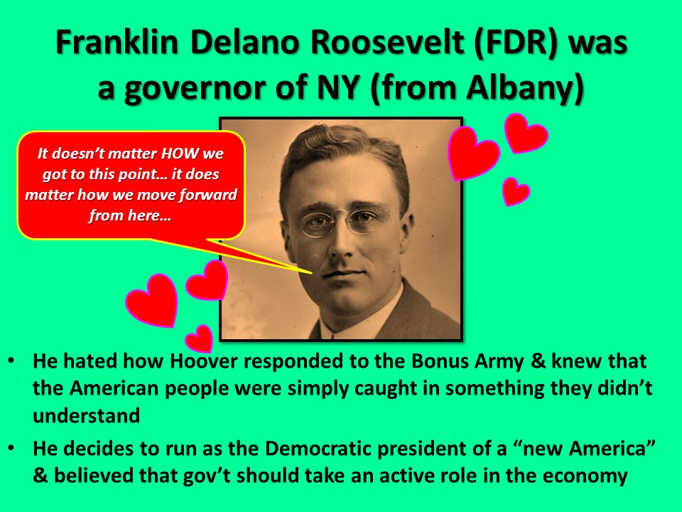 Franklin Delano Roosevelt (FDR) was a governor of NY (from Albany) He hated how Hoover responded to the Bonus Army & knew that the American people were simply caught in something they didn't understand He decides to run as the Democratic president of a new America & believed that gov't should take an active role in the economy It doesn't matter HOW we got to this point… it does matter how we move forward from here…