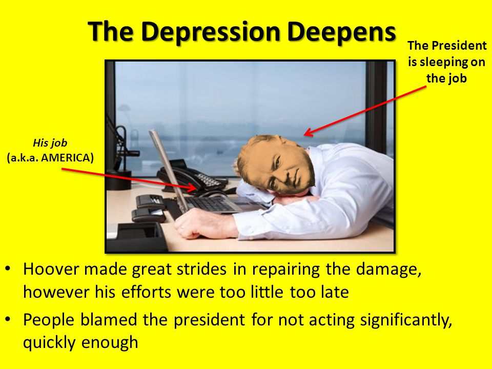 The Depression Deepens Hoover made great strides in repairing the damage, however his efforts were too little too late People blamed the president for not acting significantly, quickly enough His job (a.k.a.