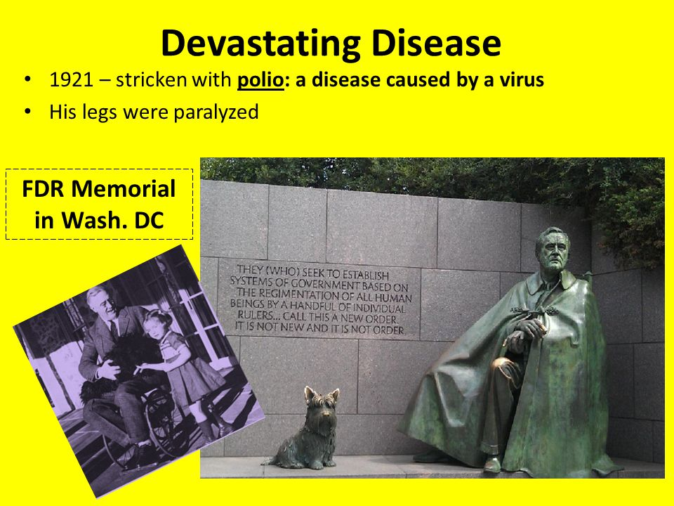 Devastating Disease 1921 – stricken with polio: a disease caused by a virus His legs were paralyzed FDR Memorial in Wash. DC