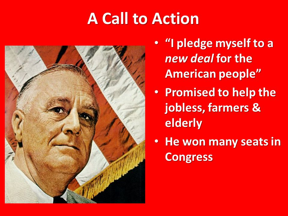 """A Call to Action """"I pledge myself to a new deal for the American people"""" """"I pledge myself to a new deal for the American people"""" Promised to help the"""