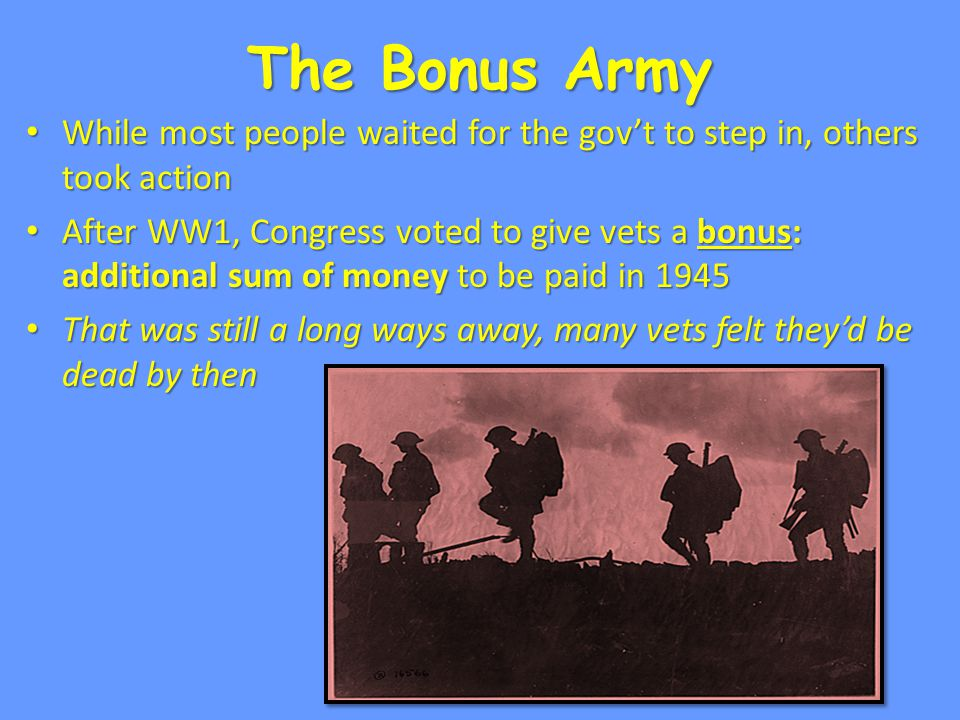 The Bonus Army While most people waited for the gov't to step in, others took action While most people waited for the gov't to step in, others took action After WW1, Congress voted to give vets a bonus: additional sum of money to be paid in 1945 After WW1, Congress voted to give vets a bonus: additional sum of money to be paid in 1945 That was still a long ways away, many vets felt they'd be dead by then That was still a long ways away, many vets felt they'd be dead by then