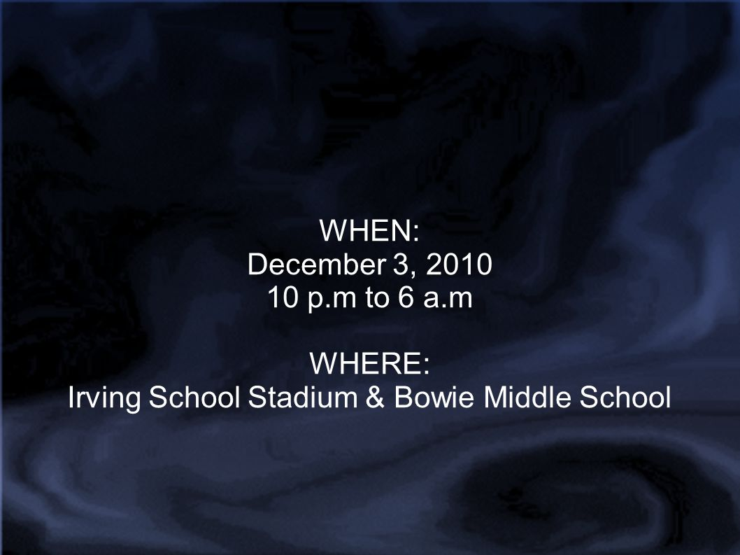 WHEN: December 3, 2010 10 p.m to 6 a.m WHERE: Irving School Stadium & Bowie Middle School