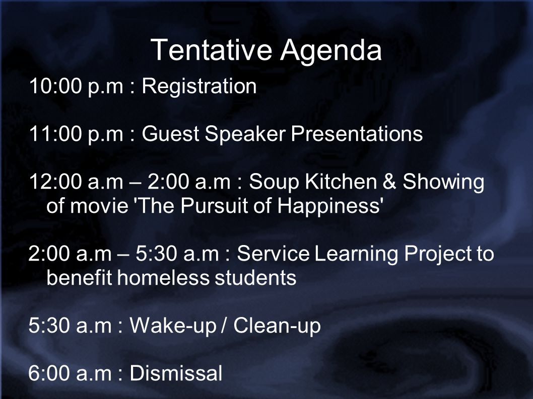 Tentative Agenda 10:00 p.m : Registration 11:00 p.m : Guest Speaker Presentations 12:00 a.m – 2:00 a.m : Soup Kitchen & Showing of movie The Pursuit of Happiness 2:00 a.m – 5:30 a.m : Service Learning Project to benefit homeless students 5:30 a.m : Wake-up / Clean-up 6:00 a.m : Dismissal