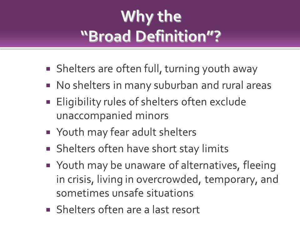  Shelters are often full, turning youth away  No shelters in many suburban and rural areas  Eligibility rules of shelters often exclude unaccompanied minors  Youth may fear adult shelters  Shelters often have short stay limits  Youth may be unaware of alternatives, fleeing in crisis, living in overcrowded, temporary, and sometimes unsafe situations  Shelters often are a last resort
