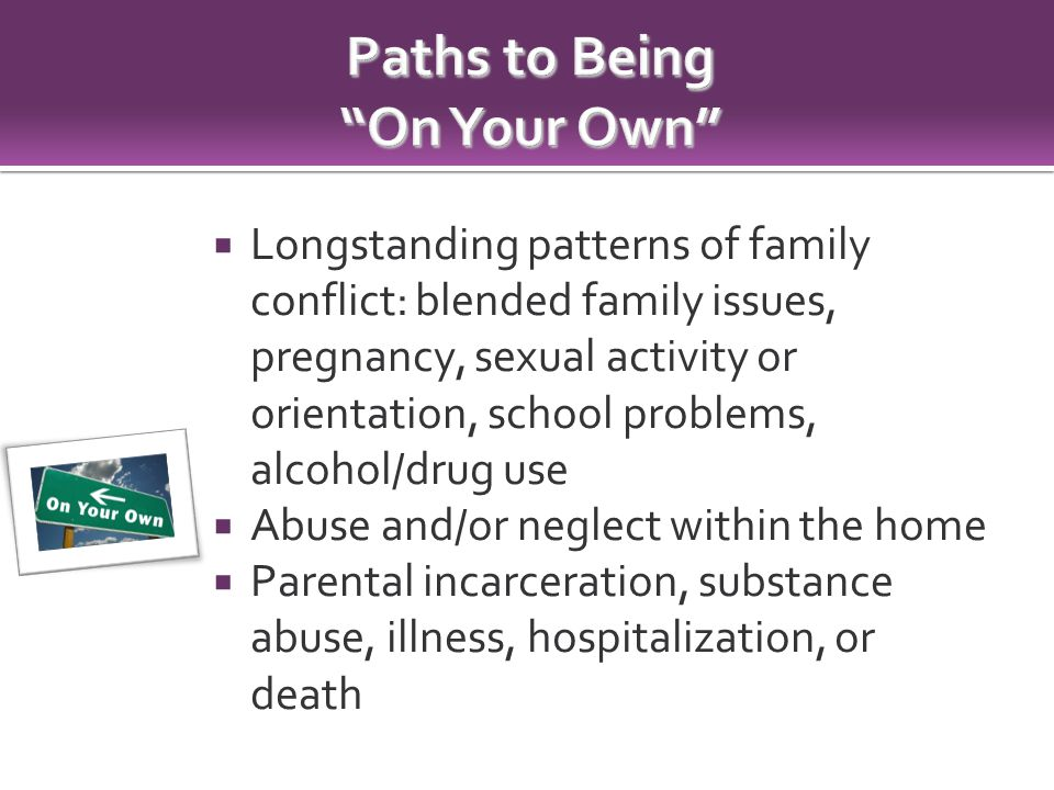  Longstanding patterns of family conflict: blended family issues, pregnancy, sexual activity or orientation, school problems, alcohol/drug use  Abuse and/or neglect within the home  Parental incarceration, substance abuse, illness, hospitalization, or death