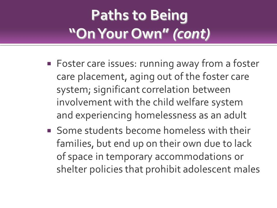  Foster care issues: running away from a foster care placement, aging out of the foster care system; significant correlation between involvement with the child welfare system and experiencing homelessness as an adult  Some students become homeless with their families, but end up on their own due to lack of space in temporary accommodations or shelter policies that prohibit adolescent males