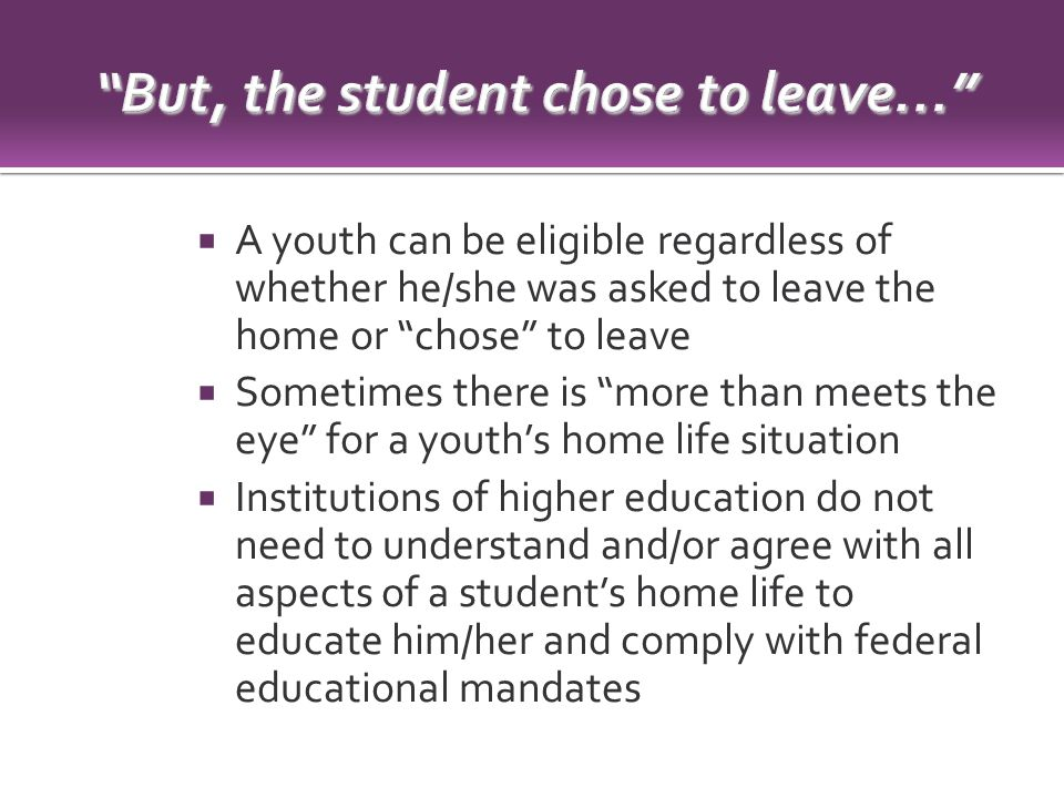  A youth can be eligible regardless of whether he/she was asked to leave the home or chose to leave  Sometimes there is more than meets the eye for a youth's home life situation  Institutions of higher education do not need to understand and/or agree with all aspects of a student's home life to educate him/her and comply with federal educational mandates