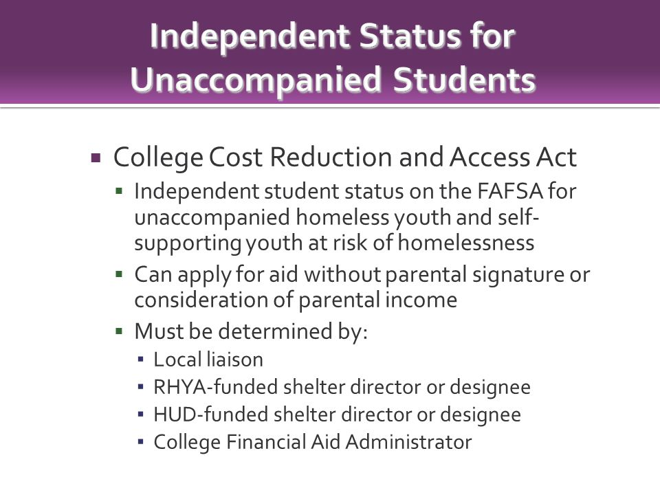  College Cost Reduction and Access Act  Independent student status on the FAFSA for unaccompanied homeless youth and self- supporting youth at risk of homelessness  Can apply for aid without parental signature or consideration of parental income  Must be determined by: ▪ Local liaison ▪ RHYA-funded shelter director or designee ▪ HUD-funded shelter director or designee ▪ College Financial Aid Administrator