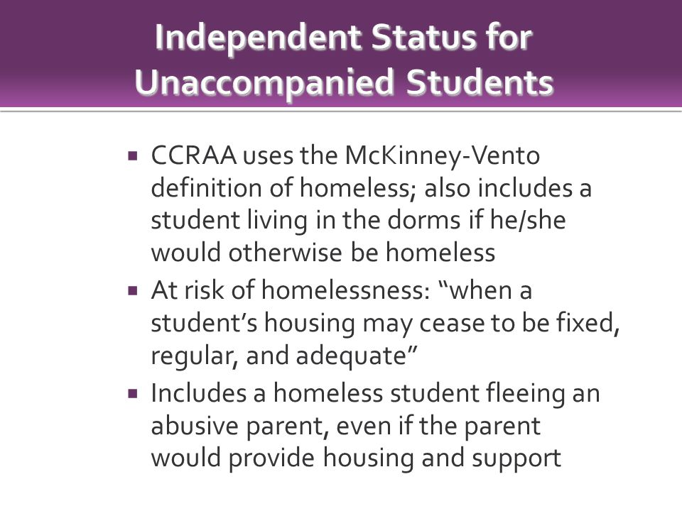  CCRAA uses the McKinney-Vento definition of homeless; also includes a student living in the dorms if he/she would otherwise be homeless  At risk of homelessness: when a student's housing may cease to be fixed, regular, and adequate  Includes a homeless student fleeing an abusive parent, even if the parent would provide housing and support