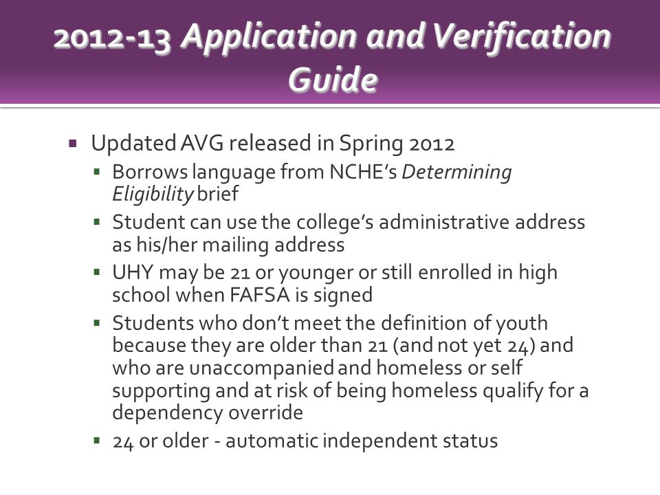  Updated AVG released in Spring 2012  Borrows language from NCHE's Determining Eligibility brief  Student can use the college's administrative address as his/her mailing address  UHY may be 21 or younger or still enrolled in high school when FAFSA is signed  Students who don't meet the definition of youth because they are older than 21 (and not yet 24) and who are unaccompanied and homeless or self supporting and at risk of being homeless qualify for a dependency override  24 or older - automatic independent status