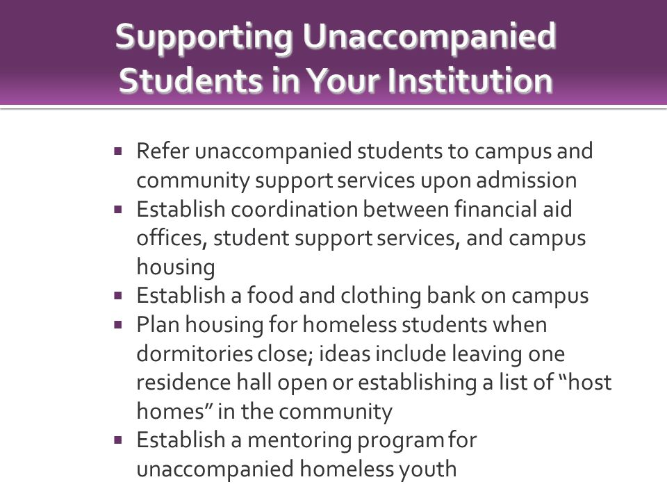  Refer unaccompanied students to campus and community support services upon admission  Establish coordination between financial aid offices, student support services, and campus housing  Establish a food and clothing bank on campus  Plan housing for homeless students when dormitories close; ideas include leaving one residence hall open or establishing a list of host homes in the community  Establish a mentoring program for unaccompanied homeless youth