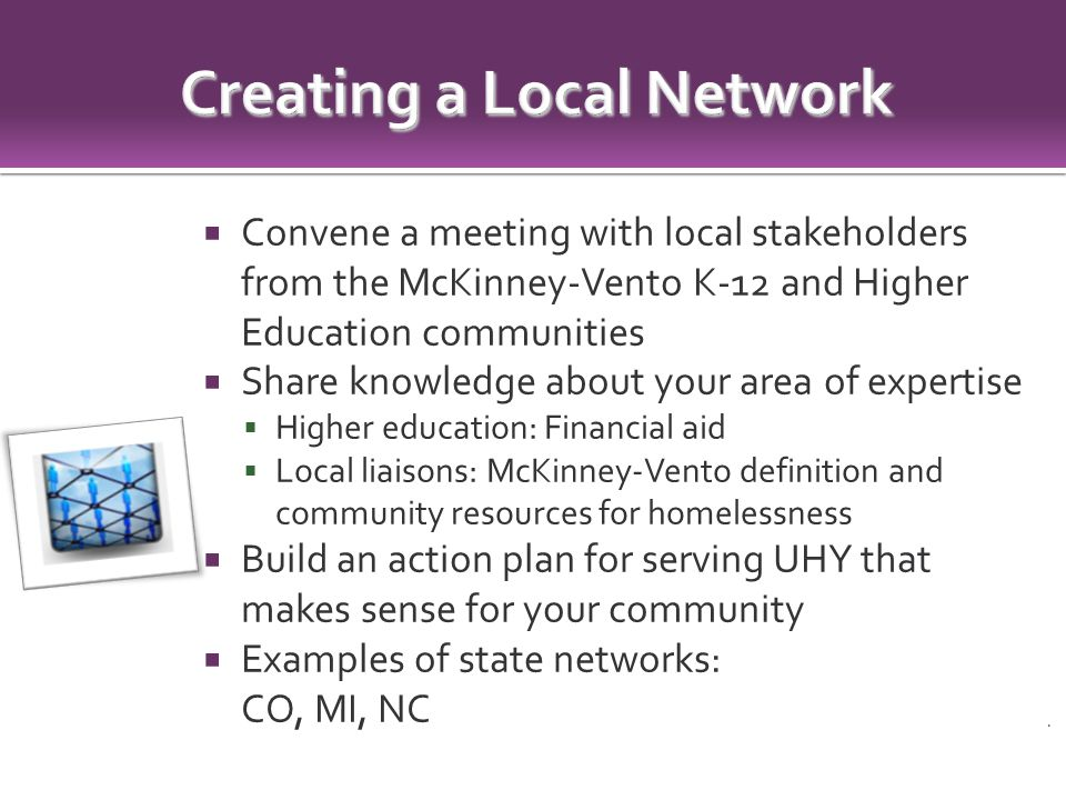  Convene a meeting with local stakeholders from the McKinney-Vento K-12 and Higher Education communities  Share knowledge about your area of expertise  Higher education: Financial aid  Local liaisons: McKinney-Vento definition and community resources for homelessness  Build an action plan for serving UHY that makes sense for your community  Examples of state networks: CO, MI, NC