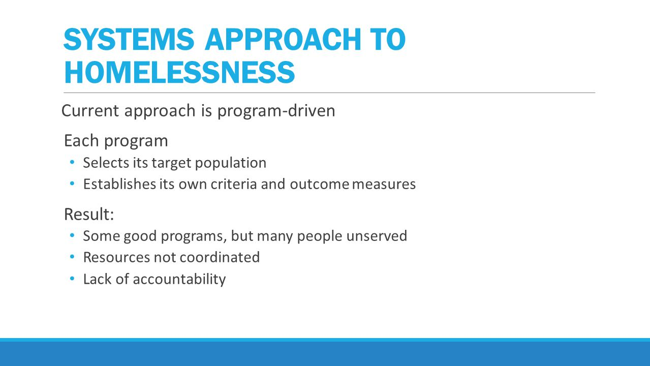 Current approach is program-driven Each program Selects its target population Establishes its own criteria and outcome measures Result: Some good programs, but many people unserved Resources not coordinated Lack of accountability SYSTEMS APPROACH TO HOMELESSNESS