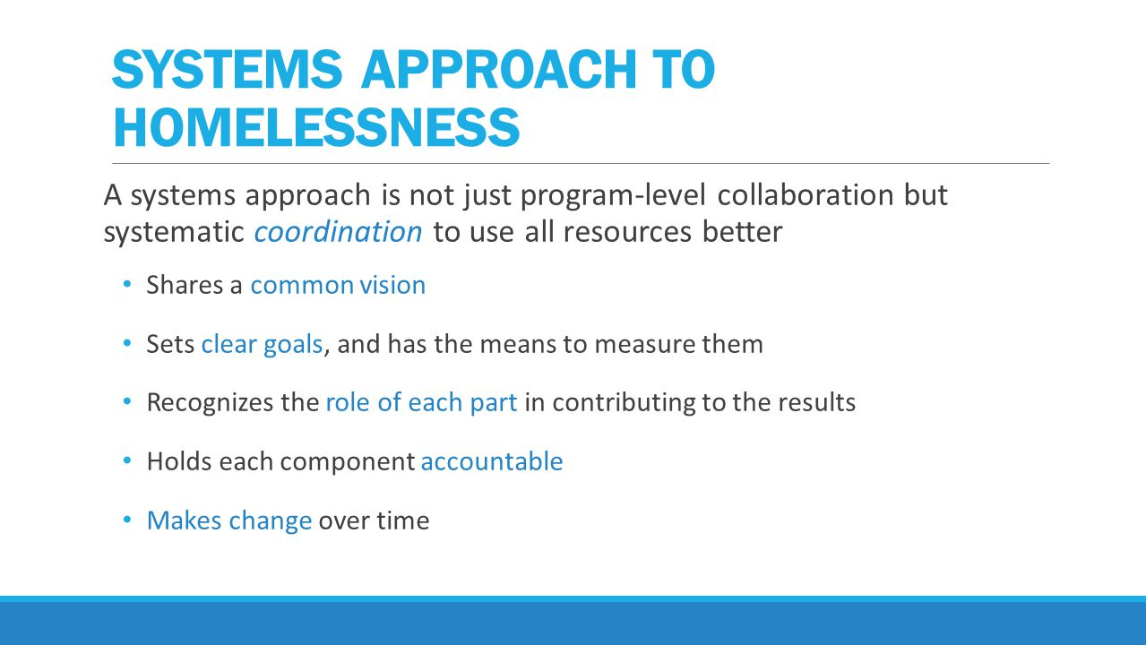 A systems approach is not just program-level collaboration but systematic coordination to use all resources better Shares a common vision Sets clear goals, and has the means to measure them Recognizes the role of each part in contributing to the results Holds each component accountable Makes change over time SYSTEMS APPROACH TO HOMELESSNESS