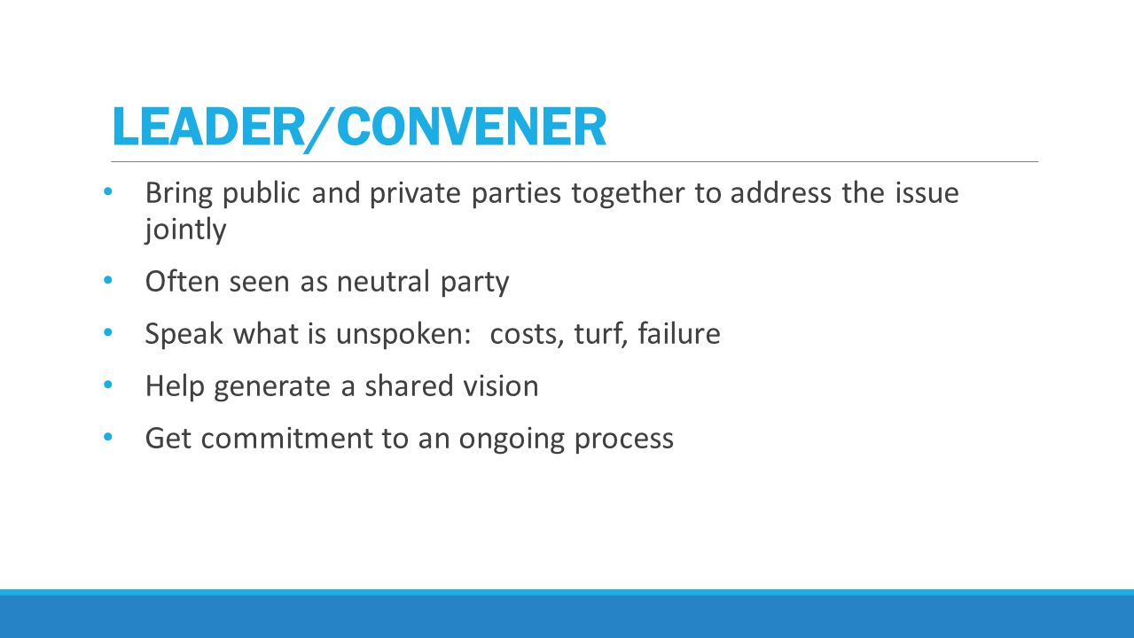 Bring public and private parties together to address the issue jointly Often seen as neutral party Speak what is unspoken: costs, turf, failure Help generate a shared vision Get commitment to an ongoing process LEADER/CONVENER