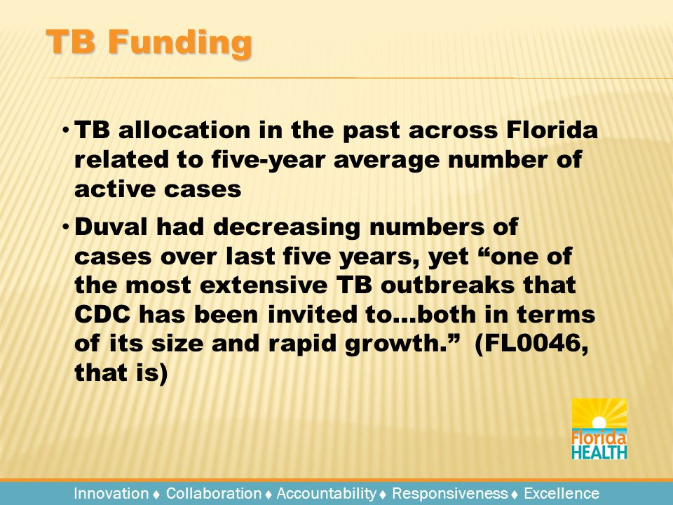Innovation   Collaboration   Accountability   Responsiveness   Excellence TB Funding TB allocation in the past across Florida related to five-year average number of active cases Duval had decreasing numbers of cases over last five years, yet one of the most extensive TB outbreaks that CDC has been invited to…both in terms of its size and rapid growth. (FL0046, that is)