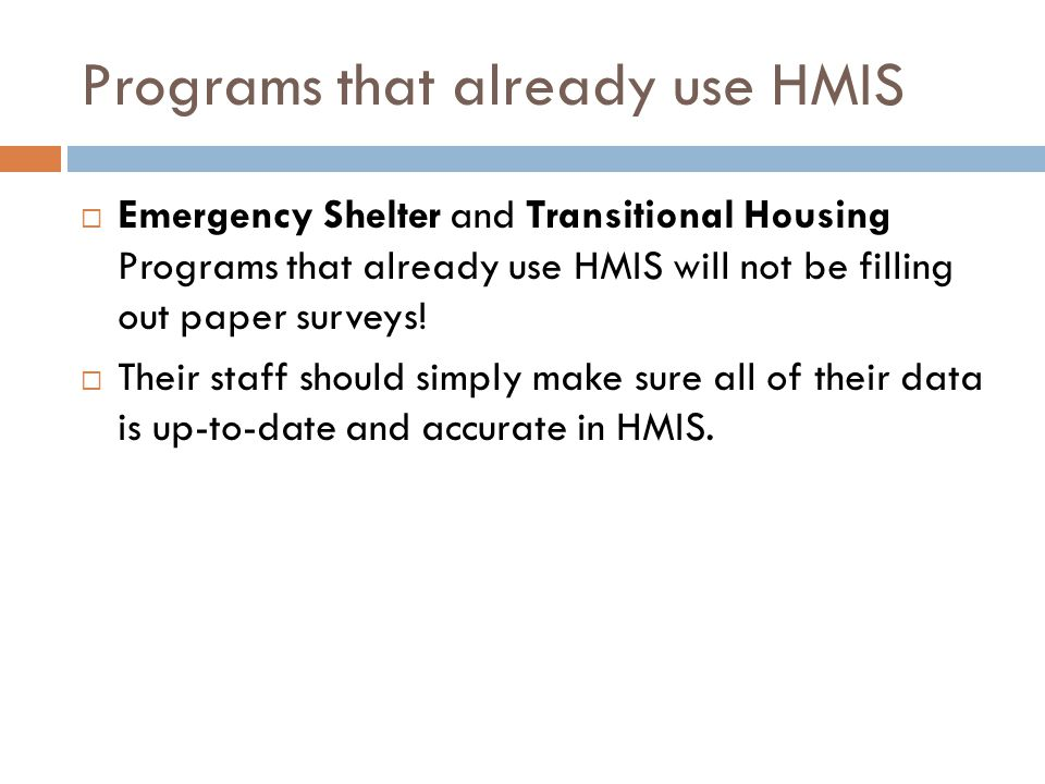 Programs that already use HMIS  Emergency Shelter and Transitional Housing Programs that already use HMIS will not be filling out paper surveys.