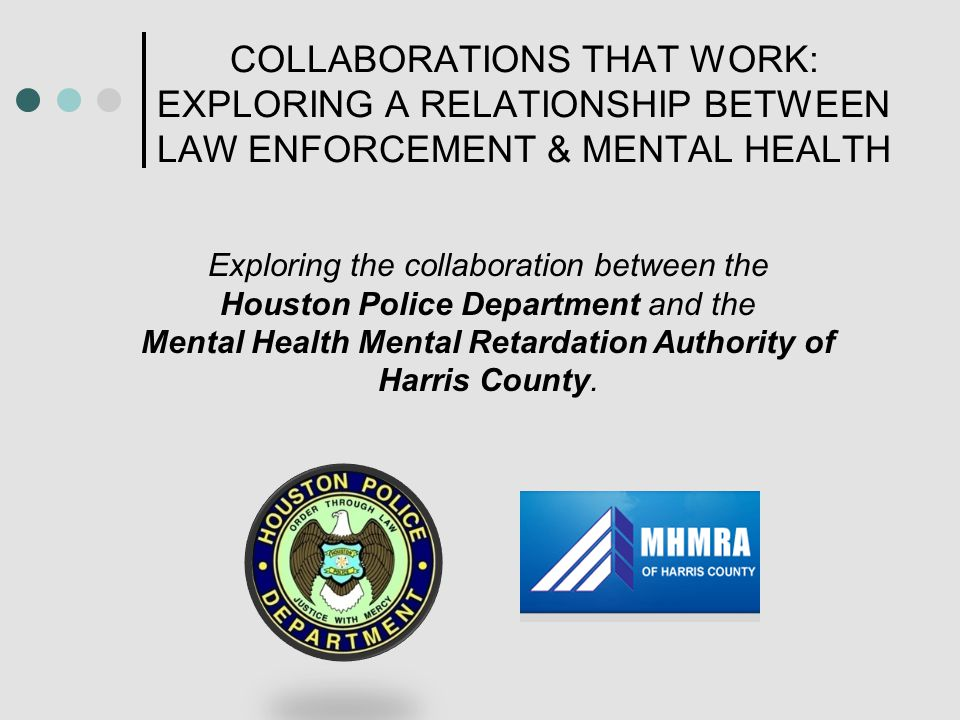 COLLABORATIONS THAT WORK: EXPLORING A RELATIONSHIP BETWEEN LAW ENFORCEMENT & MENTAL HEALTH Exploring the collaboration between the Houston Police Department and the Mental Health Mental Retardation Authority of Harris County.