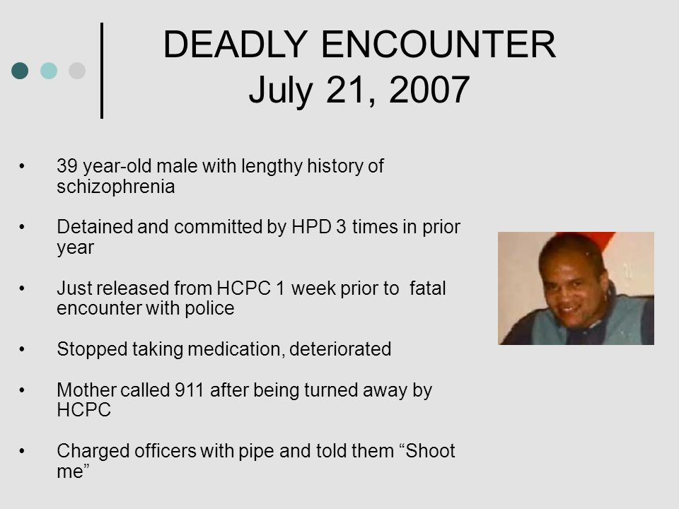 DEADLY ENCOUNTER July 21, 2007 39 year-old male with lengthy history of schizophrenia Detained and committed by HPD 3 times in prior year Just released from HCPC 1 week prior to fatal encounter with police Stopped taking medication, deteriorated Mother called 911 after being turned away by HCPC Charged officers with pipe and told them Shoot me