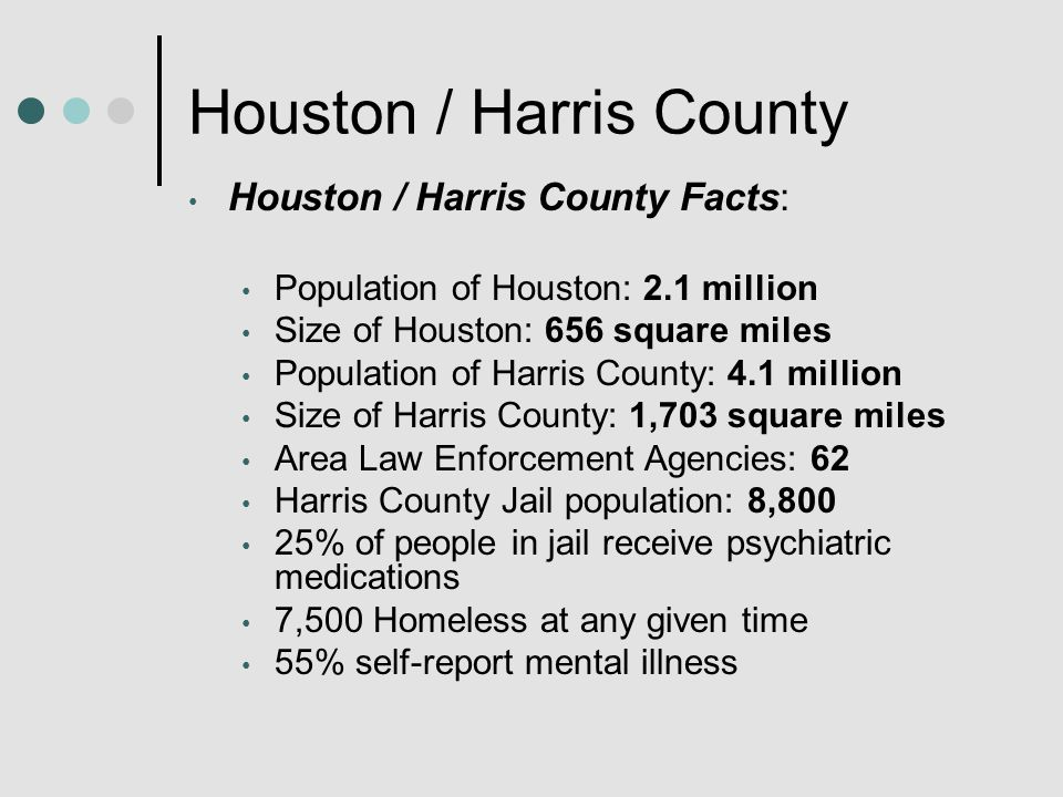 Houston / Harris County Houston / Harris County Facts: Population of Houston: 2.1 million Size of Houston: 656 square miles Population of Harris County: 4.1 million Size of Harris County: 1,703 square miles Area Law Enforcement Agencies: 62 Harris County Jail population: 8,800 25% of people in jail receive psychiatric medications 7,500 Homeless at any given time 55% self-report mental illness