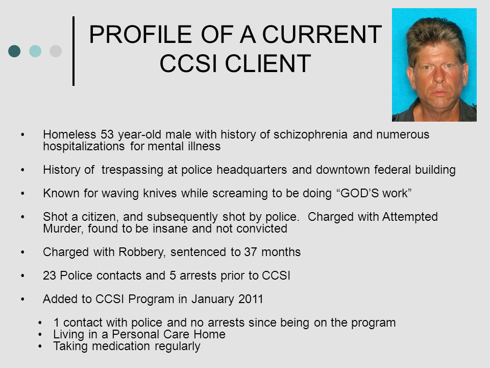 PROFILE OF A CURRENT CCSI CLIENT Homeless 53 year-old male with history of schizophrenia and numerous hospitalizations for mental illness History of trespassing at police headquarters and downtown federal building Known for waving knives while screaming to be doing GOD'S work Shot a citizen, and subsequently shot by police.