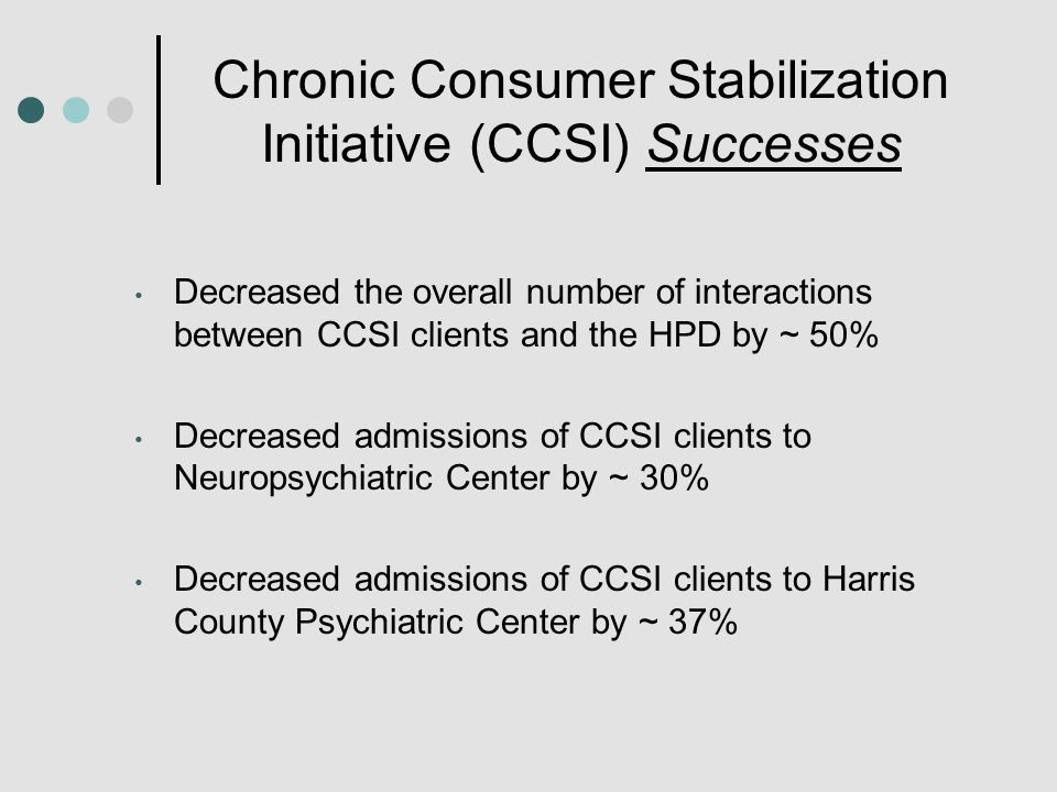 Chronic Consumer Stabilization Initiative (CCSI) Successes Decreased the overall number of interactions between CCSI clients and the HPD by ~ 50% Decreased admissions of CCSI clients to Neuropsychiatric Center by ~ 30% Decreased admissions of CCSI clients to Harris County Psychiatric Center by ~ 37%