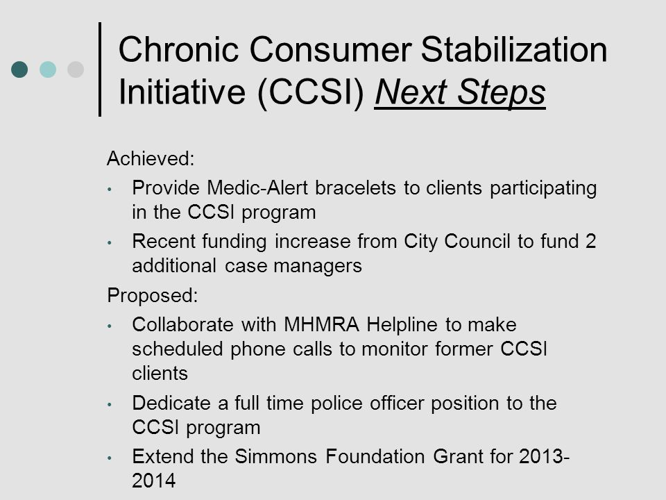 Chronic Consumer Stabilization Initiative (CCSI) Next Steps Achieved: Provide Medic-Alert bracelets to clients participating in the CCSI program Recent funding increase from City Council to fund 2 additional case managers Proposed: Collaborate with MHMRA Helpline to make scheduled phone calls to monitor former CCSI clients Dedicate a full time police officer position to the CCSI program Extend the Simmons Foundation Grant for 2013- 2014