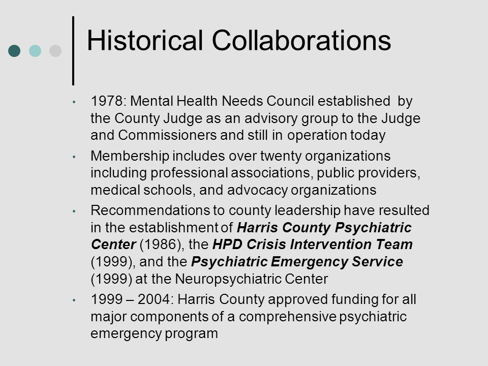 Historical Collaborations 1978: Mental Health Needs Council established by the County Judge as an advisory group to the Judge and Commissioners and still in operation today Membership includes over twenty organizations including professional associations, public providers, medical schools, and advocacy organizations Recommendations to county leadership have resulted in the establishment of Harris County Psychiatric Center (1986), the HPD Crisis Intervention Team (1999), and the Psychiatric Emergency Service (1999) at the Neuropsychiatric Center 1999 – 2004: Harris County approved funding for all major components of a comprehensive psychiatric emergency program
