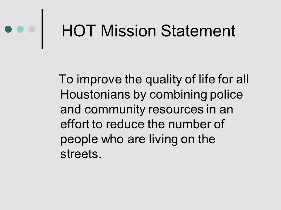 HOT Mission Statement To improve the quality of life for all Houstonians by combining police and community resources in an effort to reduce the number of people who are living on the streets.