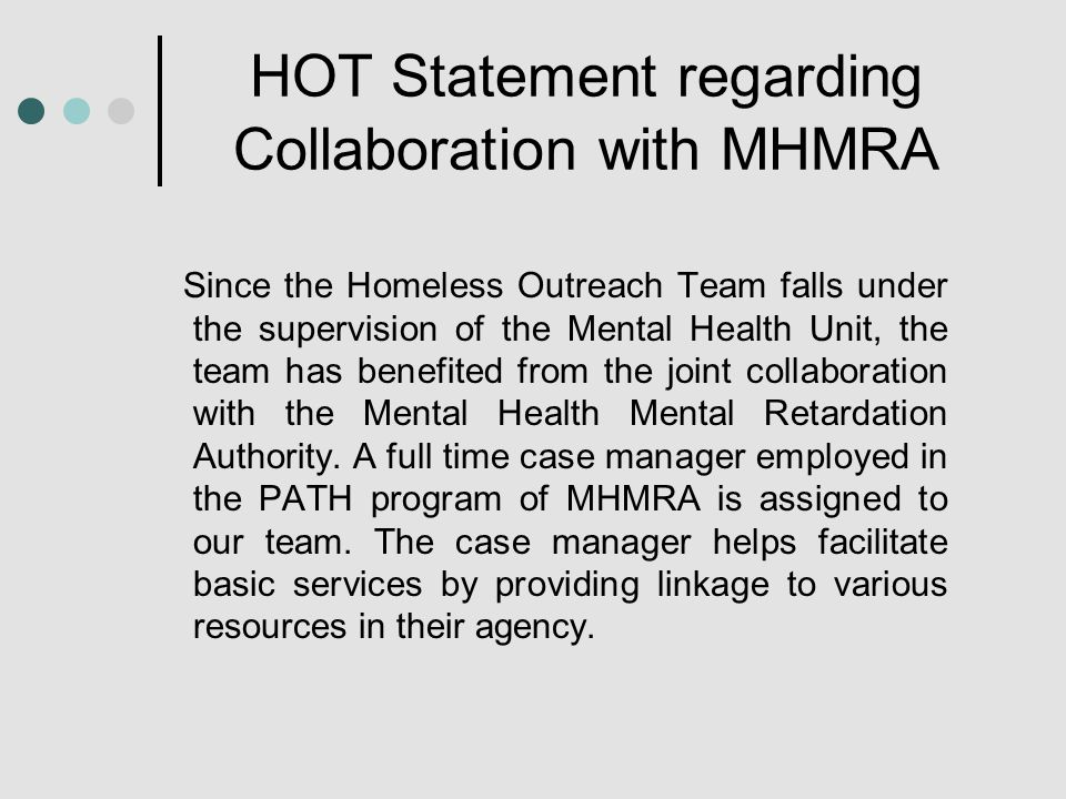 HOT Statement regarding Collaboration with MHMRA Since the Homeless Outreach Team falls under the supervision of the Mental Health Unit, the team has benefited from the joint collaboration with the Mental Health Mental Retardation Authority.