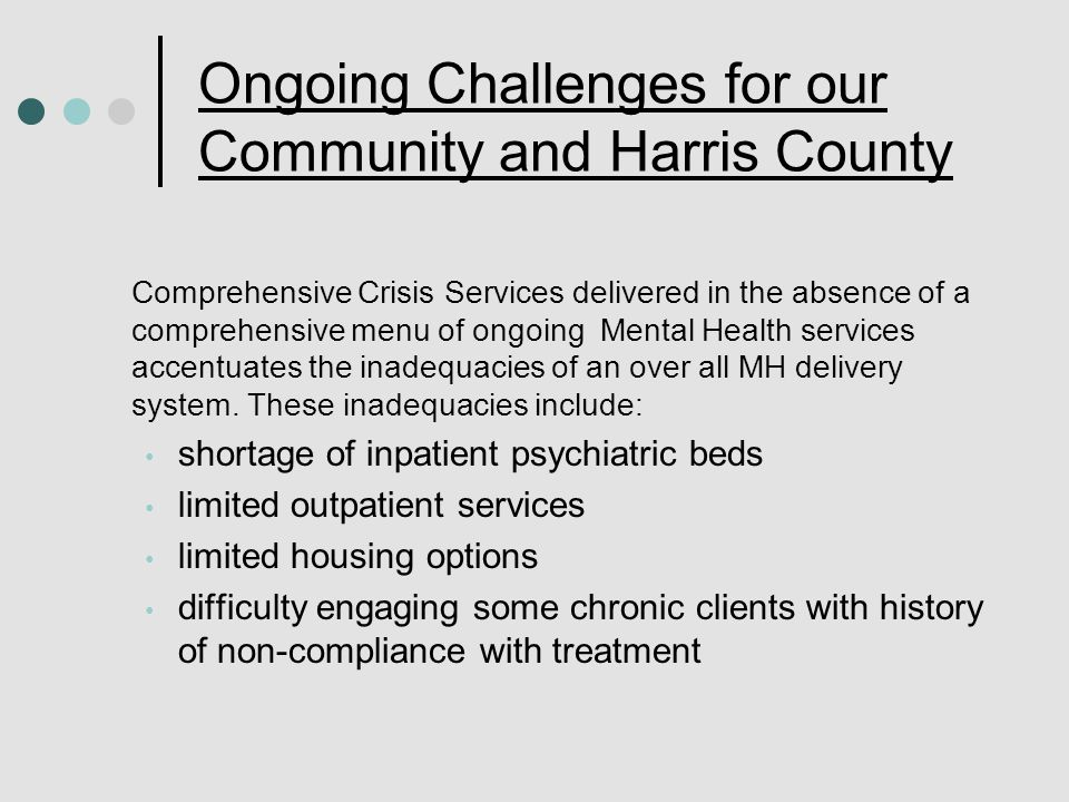 Ongoing Challenges for our Community and Harris County Comprehensive Crisis Services delivered in the absence of a comprehensive menu of ongoing Mental Health services accentuates the inadequacies of an over all MH delivery system.